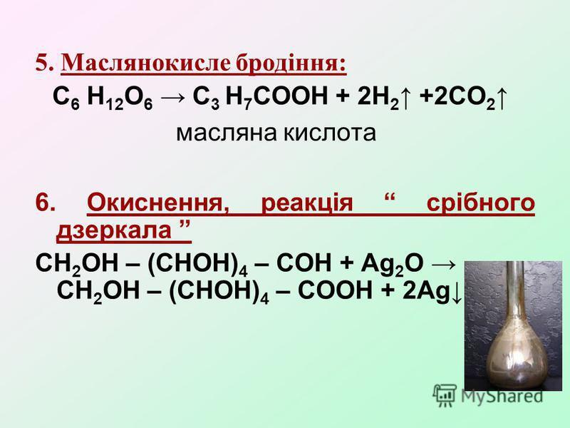5. Маслянокисле бродіння: С 6 Н 12 О 6 С 3 Н 7 СООН + 2Н 2 +2СО 2 масляна кислота 6. Окиснення, реакція срібного дзеркала СН 2 ОН – (СНОН) 4 – СОН + Ag 2 O СН 2 ОН – (СНОН) 4 – СООН + 2Ag