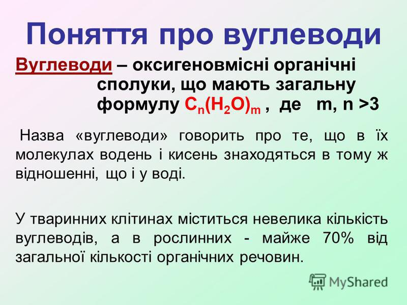 Поняття про вуглеводи Вуглеводи – оксигеновмісні органічні сполуки, що мають загальну формулу С n (H 2 O) m, де m, n >3 Назва «вуглеводи» говорить про те, що в їх молекулах водень і кисень знаходяться в тому ж відношенні, що і у воді. У тваринних клі