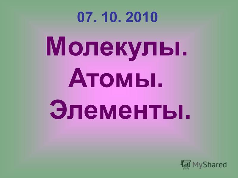 07. 10. 2010 Молекулы. Атомы. Элементы.