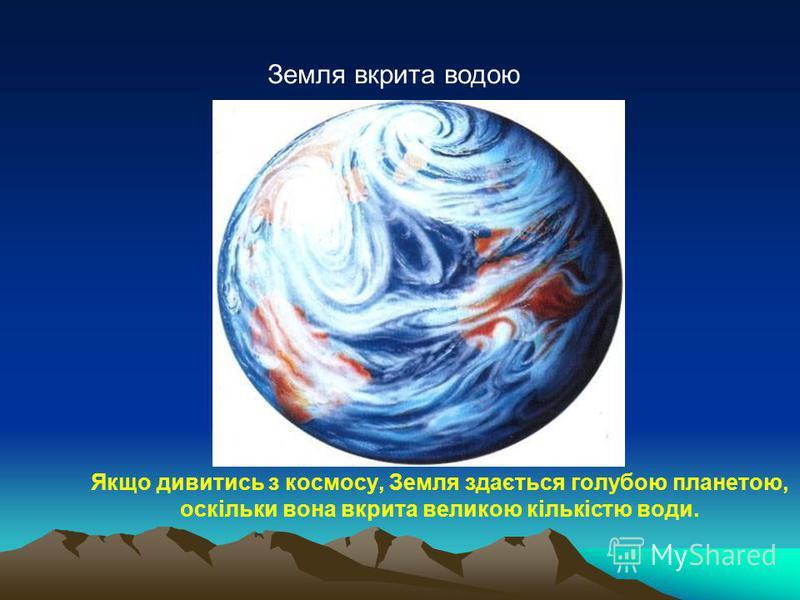 Якщо дивитись з космосу, Земля здається голубою планетою, оскільки вона вкрита великою кількістю води. Земля вкрита водою