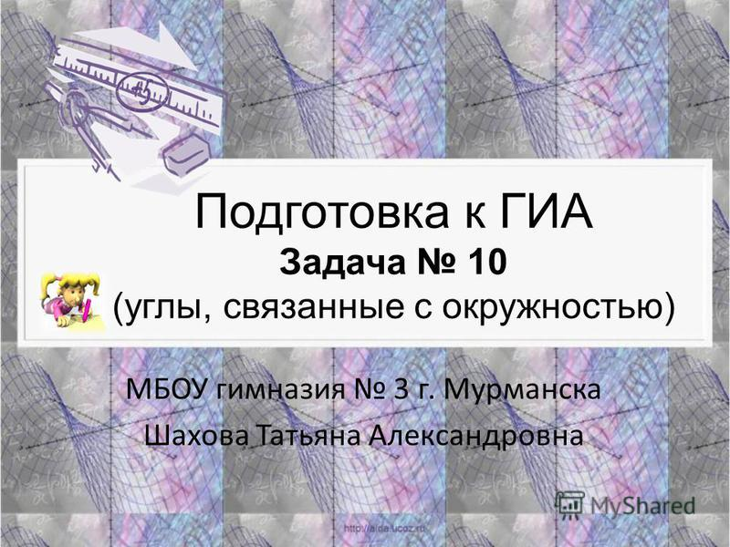 Подготовка к ГИА Задача 10 (углы, связанные с окружностью) МБОУ гимназия 3 г. Мурманска Шахова Татьяна Александровна