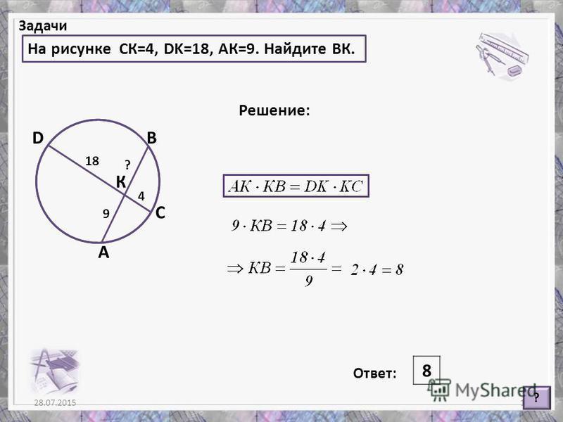 28.07.201511 Задачи На рисунке СК=4, DK=18, АК=9. Найдите ВК. ? Решение: Ответ: 8 А В С D К 4 18 9 ?