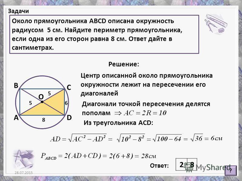 Диагонали точкой пересечения делятся пополам 28.07.201513 Задачи Около прямоугольника АВСD описана окружность радиусом 5 см. Найдите периметр прямоугольника, если одна из его сторон равна 8 см. Ответ дайте в сантиметрах. ? Решение: Ответ: 28 А В С О