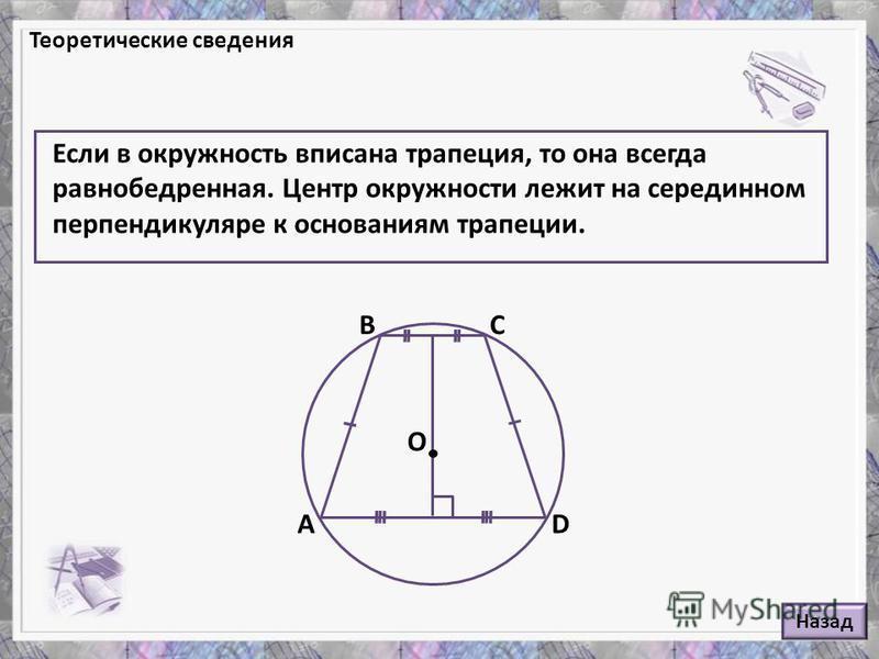 Если в окружность вписана трапеция, то она всегда равнобедренная. Центр окружности лежит на серединном перпендикуляре к основаниям трапеции. Теоретические сведения А ВС D O Назад