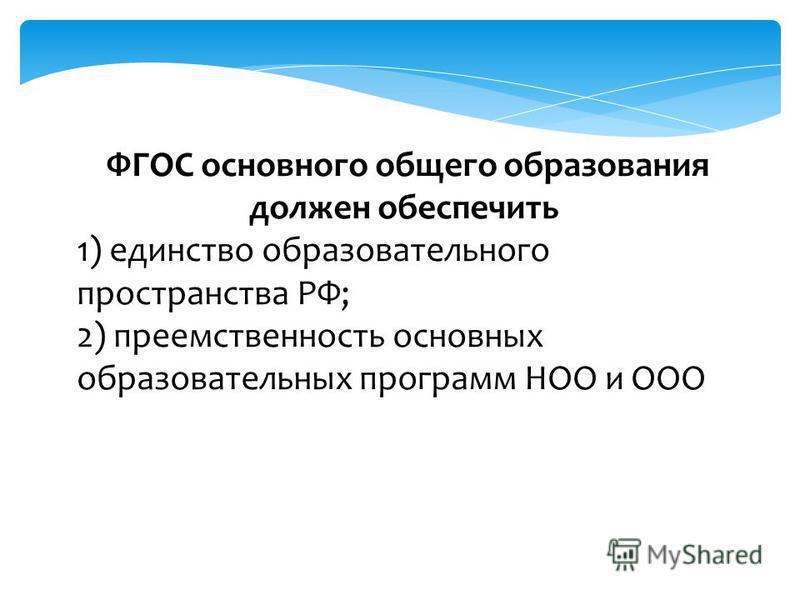 ФГОС основного общего образования должен обеспечить 1) единство образовательного пространства РФ; 2) преемственность основных образовательных программ НОО и ООО