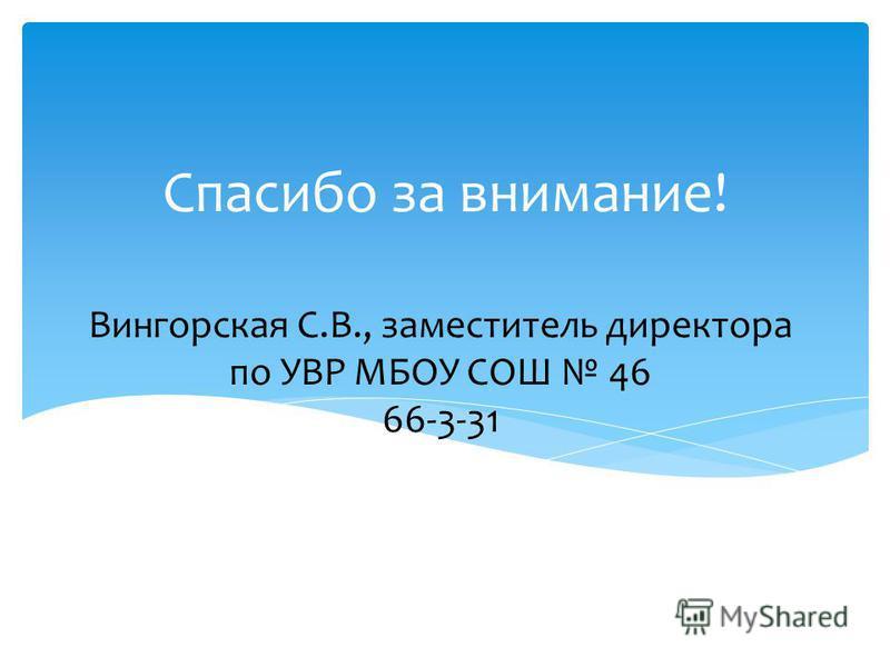 Вингорская С.В., заместитель директора по УВР МБОУ СОШ 46 66-3-31 Спасибо за внимание!
