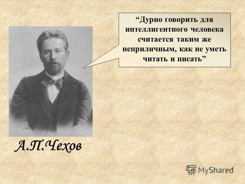 Дурно говорить для интеллигентного человека считается таким же неприличным, как не уметь читать и писать А.П.Чехов