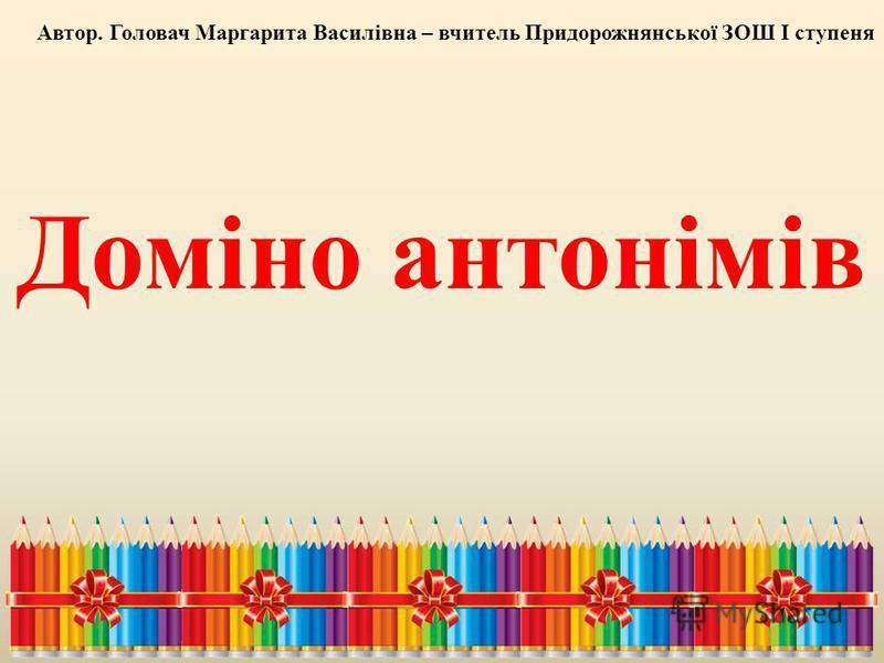 Доміно антонімів Автор. Головач Маргарита Василівна – вчитель Придорожнянської ЗОШ І ступеня