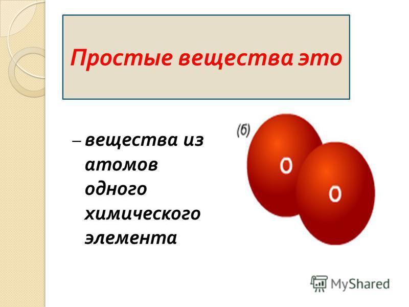 – вещества из атомов одного химического элемента Простые вещества это