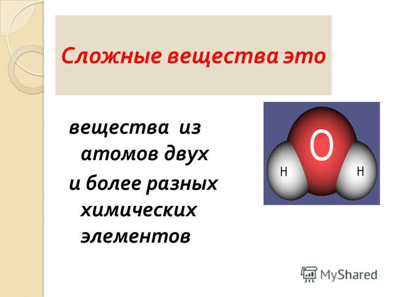 вещества из атомов двух и более разных химических элементов Сложные вещества это