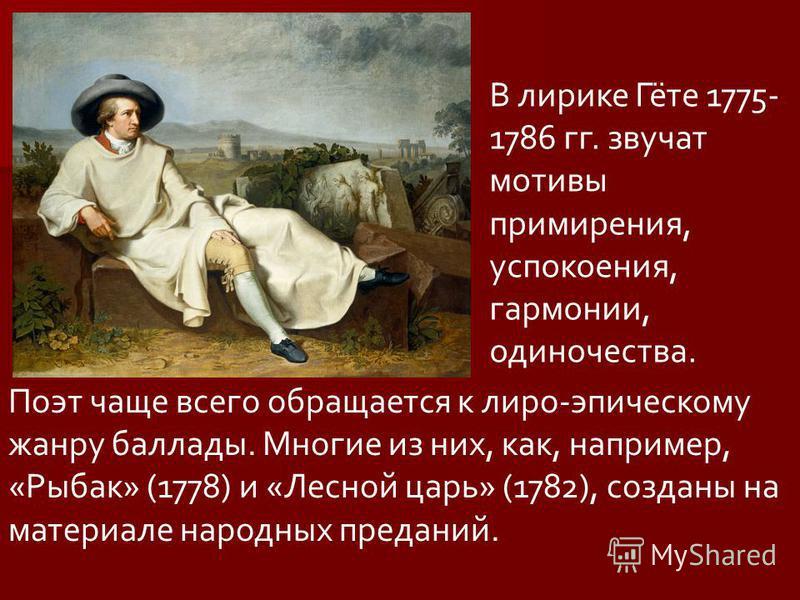 В лирике Гёте 1775- 1786 гг. звучат мотивы примирения, успокоения, гармонии, одиночества. Поэт чаще всего обращается к лиро-эпическому жанру баллады. Многие из них, как, например, «Рыбак» (1778) и «Лесной царь» (1782), созданы на материале народных п