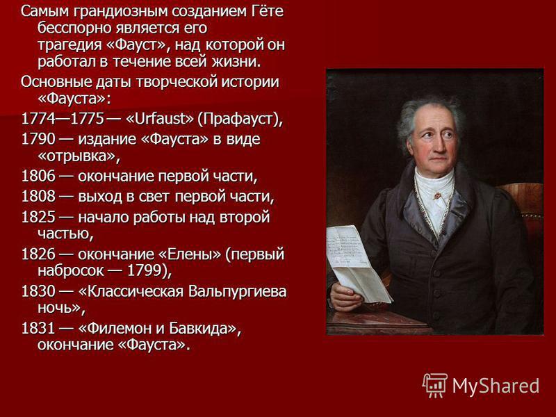 Самым грандиозным созданием Гёте бесспорно является его трагедия «Фауст», над которой он работал в течение всей жизни. Основные даты творческой истории «Фауста»: 17741775 «Urfaust» (Прафауст), 1790 издание «Фауста» в виде «отрывка», 1806 окончание пе