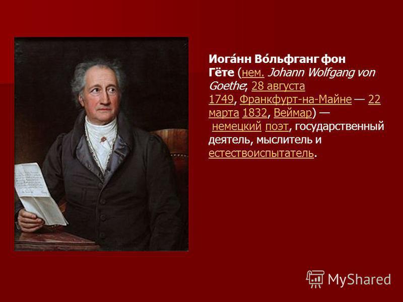 Иога́нн Во́льфганг фон Гёте (нем. Johann Wolfgang von Goethe; 28 августа 1749, Франкфурт-на-Майне 22 марта 1832, Веймар) немецкий поэт, государственный деятель, мыслитель и естествоиспытатель.нем.28 августа 1749Франкфурт-на-Майне 22 марта 1832Веймарн