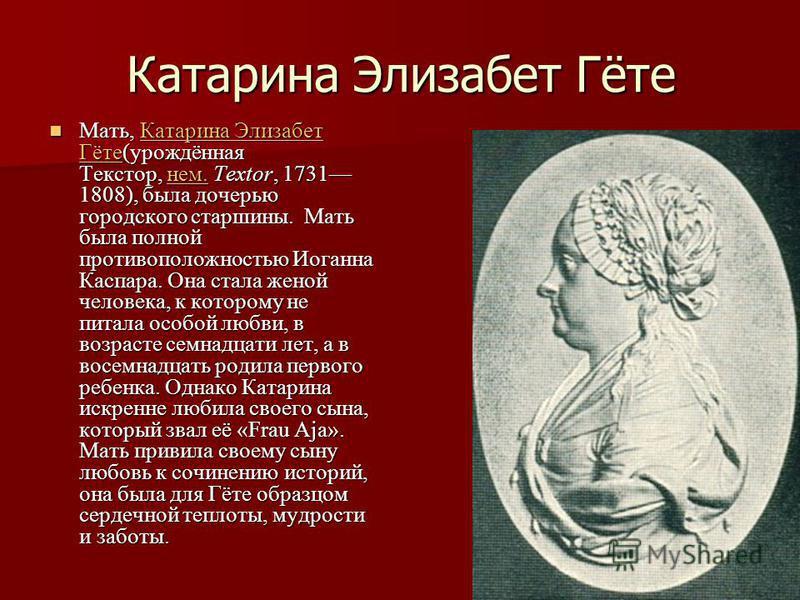 Катарина Элизабет Гёте Мать, Катарина Элизабет Гёте(урождённая Текстор, нем. Textor, 1731 1808), была дочерью городского старшины. Мать была полной противоположностью Иоганна Каспара. Она стала женой человека, к которому не питала особой любви, в воз