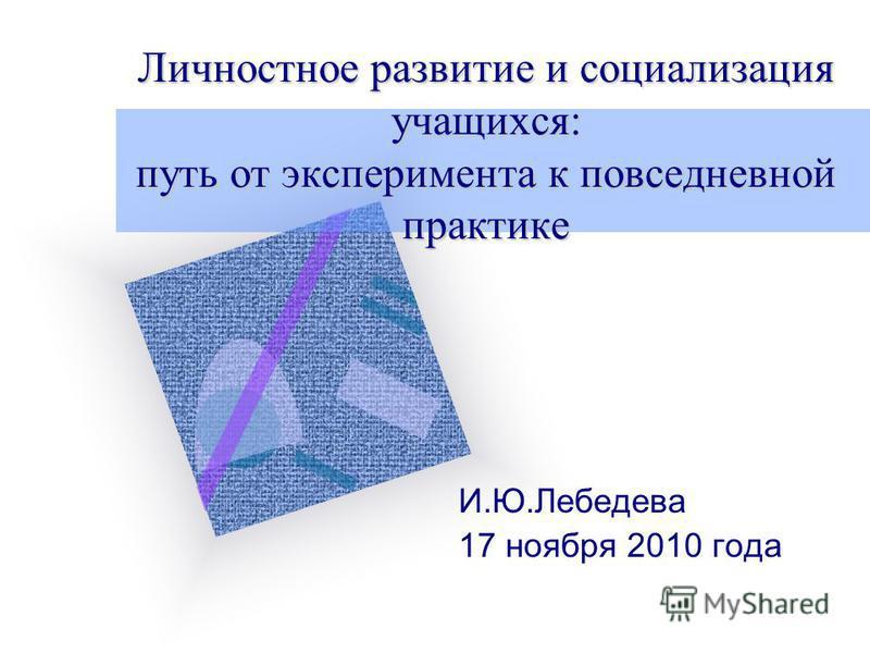 Личностное развитие и социализация учащихся: путь от эксперимента к повседневной практике И.Ю.Лебедева 17 ноября 2010 года