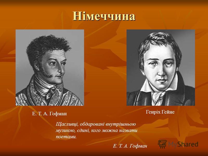 Німеччина Е. Т. А. Гофман Генріх Гейне Щасливці, обдаровані внутрішньою музикою, єдині, кого можна назвати поетами. Е. Т. А. Гофман