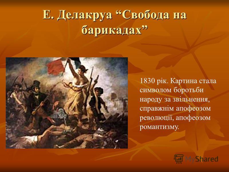 Е. Делакруа Свобода на барикадах 1830 рік. Картина стала символом боротьби народу за звільнення, справжнім апофеозом революції, апофеозом романтизму.