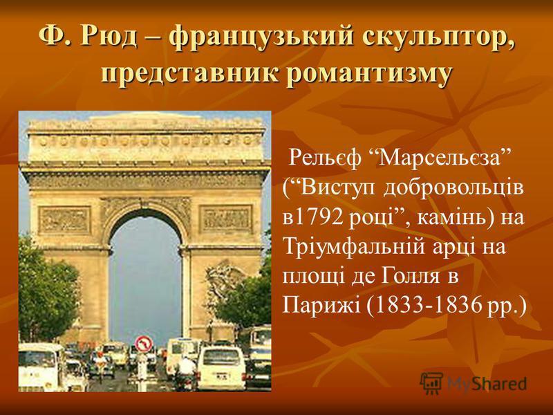 Ф. Рюд – французький скульптор, представник романтизму Рельєф Марсельєза (Виступ добровольців в1792 році, камінь) на Тріумфальній арці на площі де Голля в Парижі (1833-1836 рр.)