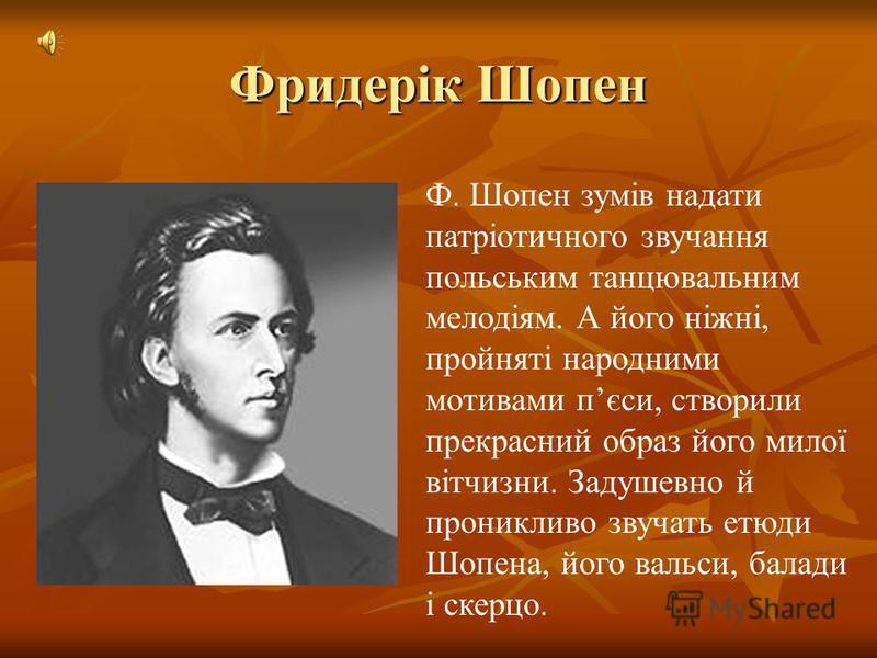 Фридерік Шопен Ф. Шопен зумів надати патріотичного звучання польським танцювальним мелодіям. А його ніжні, пройняті народними мотивами пєси, створили прекрасний образ його милої вітчизни. Задушевно й проникливо звучать етюди Шопена, його вальси, бала