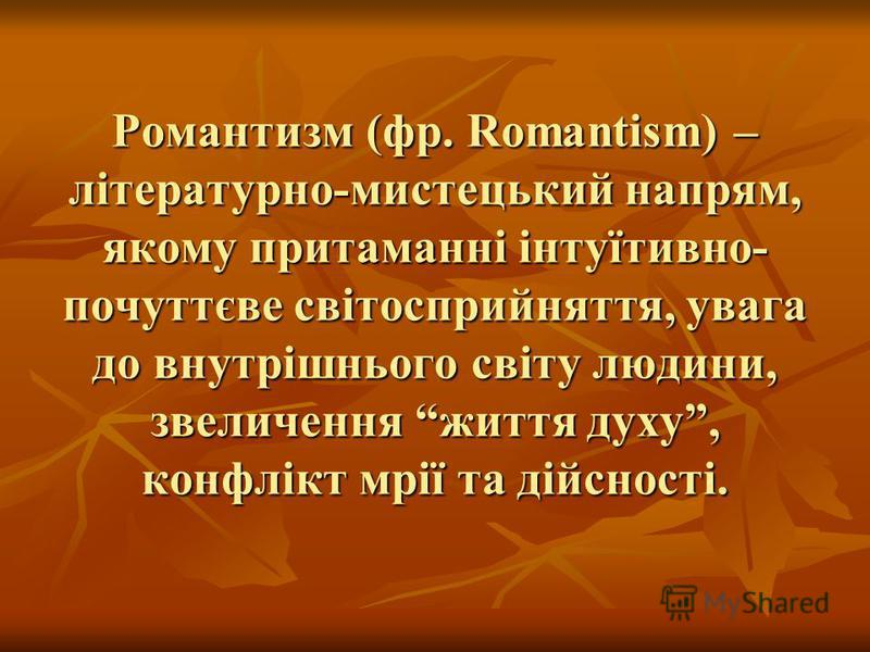 Романтизм (фр. Romantism) – літературно-мистецький напрям, якому притаманні інтуїтивно- почуттєве світосприйняття, увага до внутрішнього світу людини, звеличення життя духу, конфлікт мрії та дійсності.