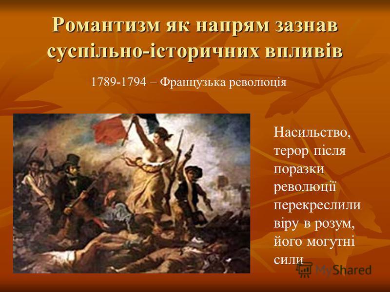 Романтизм як напрям зазнав суспільно-історичних впливів 1789-1794 – Французька революція Насильство, терор після поразки революції перекреслили віру в розум, його могутні сили