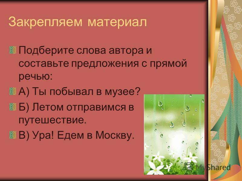 Закрепляем материал Подберите слова автора и составьте предложения с прямой речьью: А) Ты побывал в музее? Б) Летом отправимся в путешествие. В) Ура! Едем в Москву.