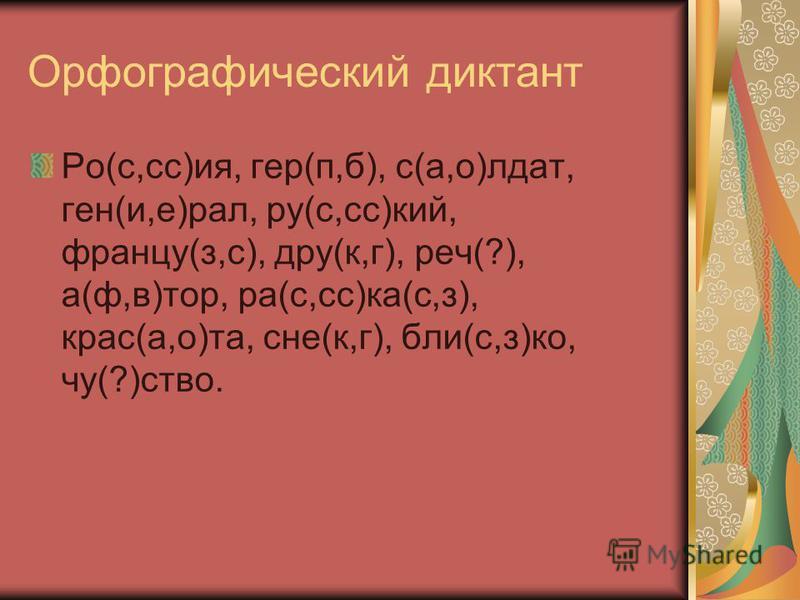 Орфографический диктант Ро(с,сс)ия, гер(п,б), с(а,о)лдат, ген(и,е)рал, ру(с,сс)кий, францу(з,с), друг(к,г), речь(?), а(ф,в)тор, ра(с,сс)ка(с,з), крас(а,о)та, сне(к,г), были(с,з)ко, чу(?)ство.