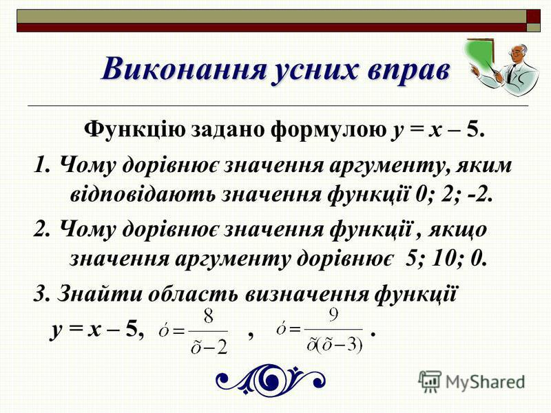 Виконання усних вправ Функцію задано формулою у = х – 5. 1. Чому дорівнює значення аргументу, яким відповідають значення функції 0; 2; -2. 2. Чому дорівнює значення функції, якщо значення аргументу дорівнює 5; 10; 0. 3. Знайти область визначення функ