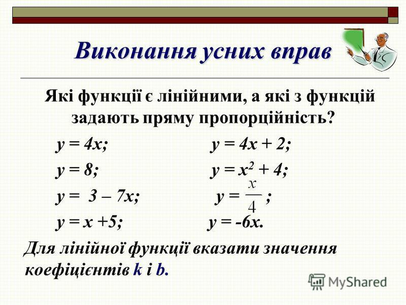 Виконання усних вправ Які функції є лінійними, а які з функцій задають пряму пропорційність? у = 4х; у = 4х + 2; у = 8; у = х 2 + 4; у = 3 – 7х; у = ; у = х +5; у = -6х. Для лінійної функції вказати значення коефіцієнтів k і b.