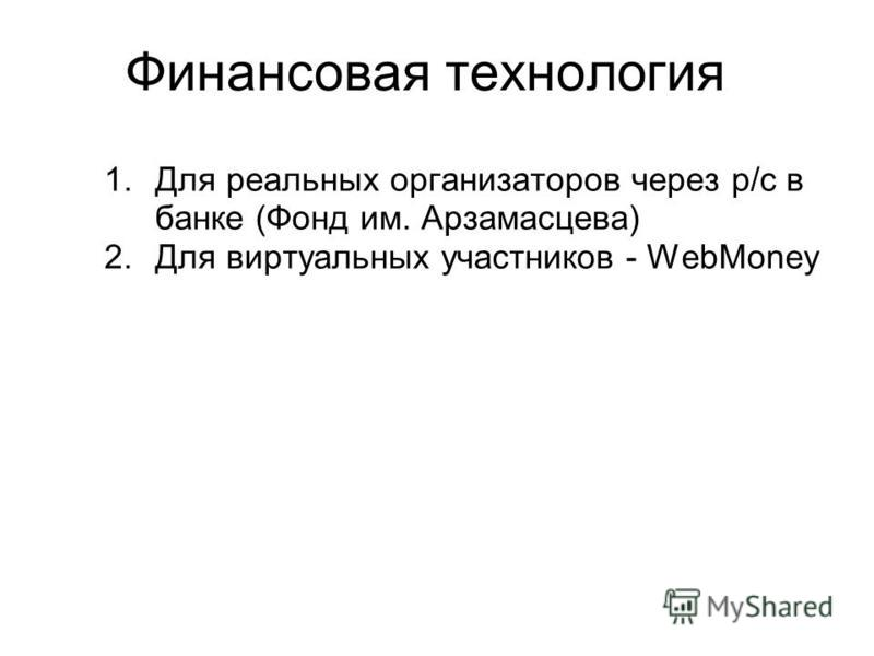 Финансовая технология 1. Для реальных организаторов через р/с в банке (Фонд им. Арзамасцева) 2. Для виртуальных участников - WebMoney