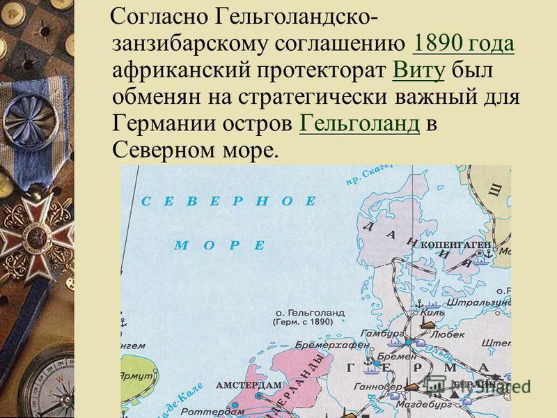 Согласно Гельголандско- занзибарскому соглашению 1890 года африканский протекторат Виту был обменян на стратегически важный для Германии остров Гельголанд в Северном море.1890 года ВитуГельголанд