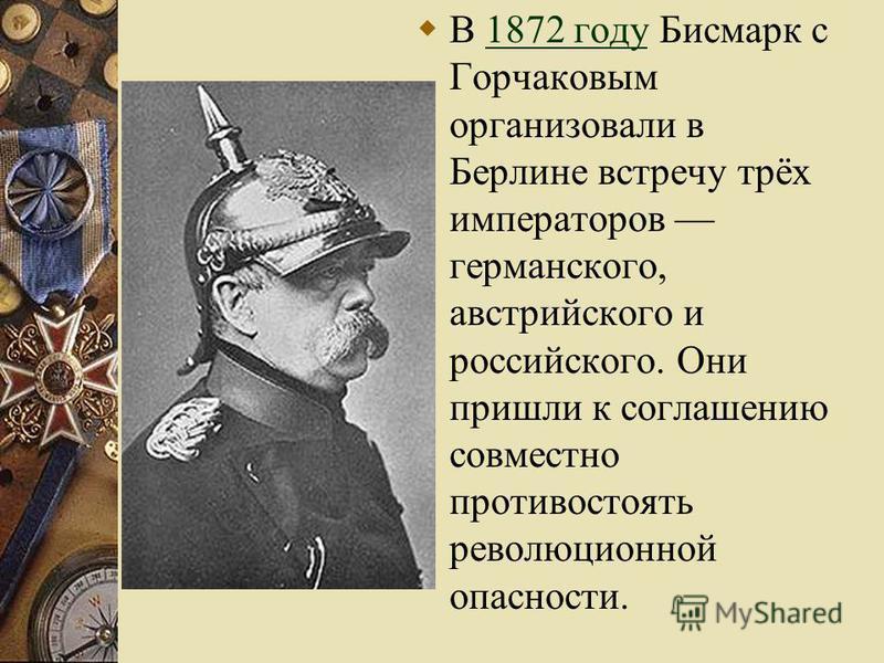 В 1872 году Бисмарк с Горчаковым организовали в Берлине встречу трёх императоров германского, австрийского и российского. Они пришли к соглашению совместно противостоять революционной опасности.1872 году