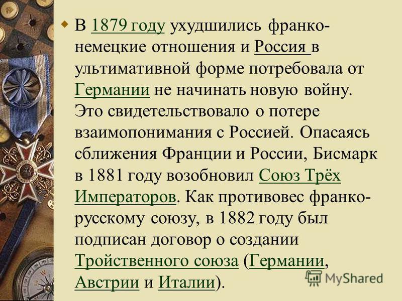 В 1879 году ухудшились франко- немецкие отношения и Россия в ультимативной форме потребовала от Германии не начинать новую войну. Это свидетельствовало о потере взаимопонимания с Россией. Опасаясь сближения Франции и России, Бисмарк в 1881 году возоб