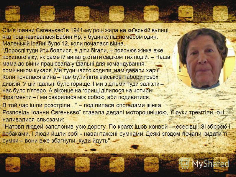 Сім'я Іоанни Євгеньєвої в 1941-му році жила на київській вулиці, яка тоді називалася Бабин Яр, у будинку під номером один. Маленькій Іоанні було 12, коли почалася війна.