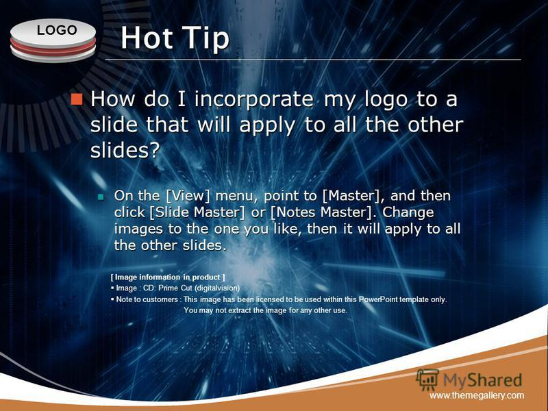 LOGO www.themegallery.com Hot Tip How do I incorporate my logo to a slide that will apply to all the other slides? How do I incorporate my logo to a slide that will apply to all the other slides? On the [View] menu, point to [Master], and then click