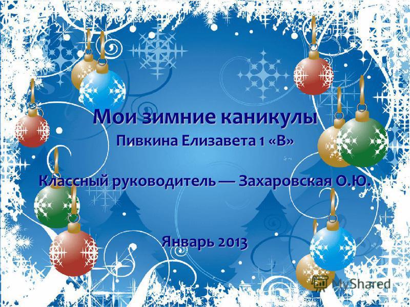 Мои зимние каникулы Пивкина Елизавета 1 «В» Классный руководитель Захаровская О.Ю. Январь 2013
