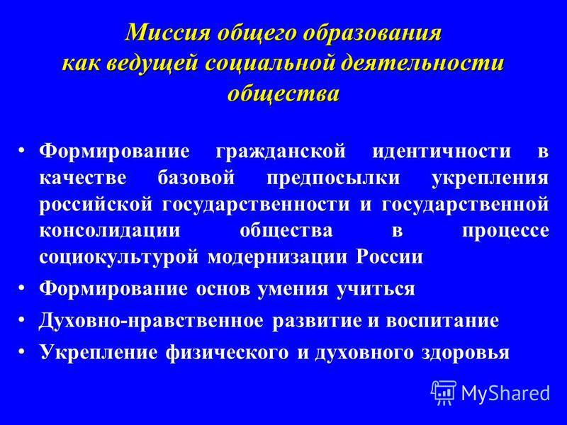 Миссия общего образования как ведущей социальной деятельности общества Формирование гражданской идентичности в качестве базовой предпосылки укрепления российской государственности и государственной консолидации общества в процессе социокультурой моде