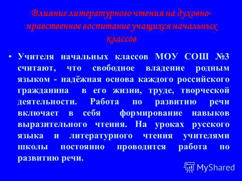 Влияние литературного чтения на духовно- нравственное воспитание учащихся начальных классов Учителя начальных классов МОУ СОШ 3 считают, что свободное владение родным языком - надёжная основа каждого российского гражданина в его жизни, труде, творчес