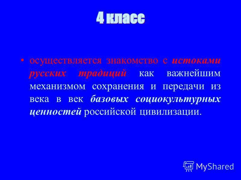 осуществляется знакамство с истоками русских традиций как важнейшим механизмом сохранения и передачи из века в век базовых социокультурных ценностей российской цивилизации.