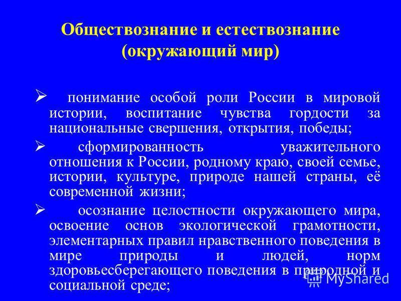 Обществознание и естествознание (окружающий мир) понимание особой роли России в мировой истории, воспитание чувства гордости за национальные свершения, открытия, победы; сформированность уважительного отношения к России, родному краю, своей семье, ис