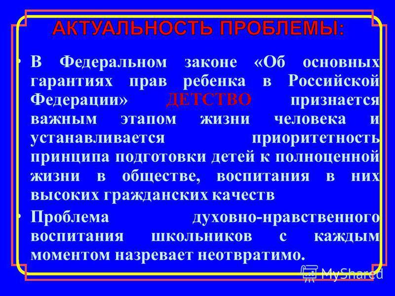 В Федеральном законе «Об основных гарантиях прав ребенка в Российской Федерации» ДЕТСТВО признается важным этапом жизни человека и устанавливается приоритетность принципа подготовки детей к полноценной жизни в обществе, воспитания в них высоких гражд