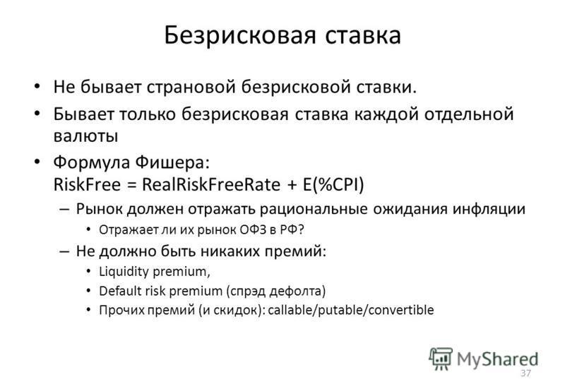 37 Безрисковая ставка Не бывает страховой безрисковой ставки. Бывает только безрисковая ставка каждой отдельной валюты Формула Фишера: RiskFree = RealRiskFreeRate + E(%CPI) – Рынок должен отражать рациональные ожидания инфляции Отражает ли их рынок О