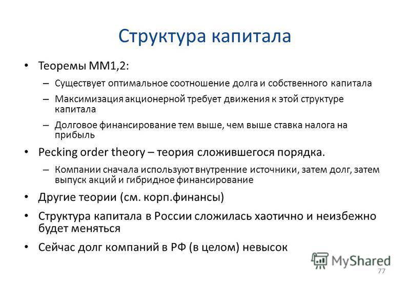 77 Структура капитала Теоремы MM1,2: – Существует оптимальное соотношение долга и собственного капитала – Максимизация акционерной требует движения к этой структуре капитала – Долговое финансирование тем выше, чем выше ставка налога на прибыль Peckin