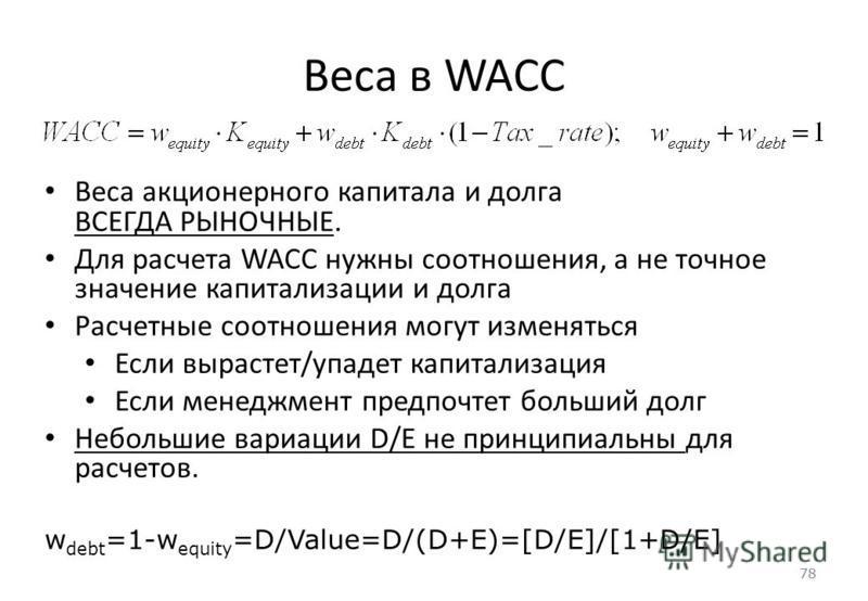 78 Веса в WACC 78 Веса акционерного капитала и долга ВСЕГДА РЫНОЧНЫЕ. Для расчета WACC нужны соотношения, а не точное значение капитализации и долга Расчетные соотношения могут изменяться Если вырастет/упадет капитализация Если менеджмент предпочтет