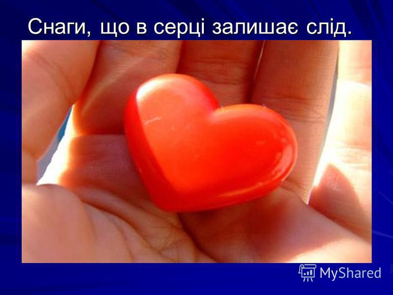 Снаги, що в серці залишає слід.