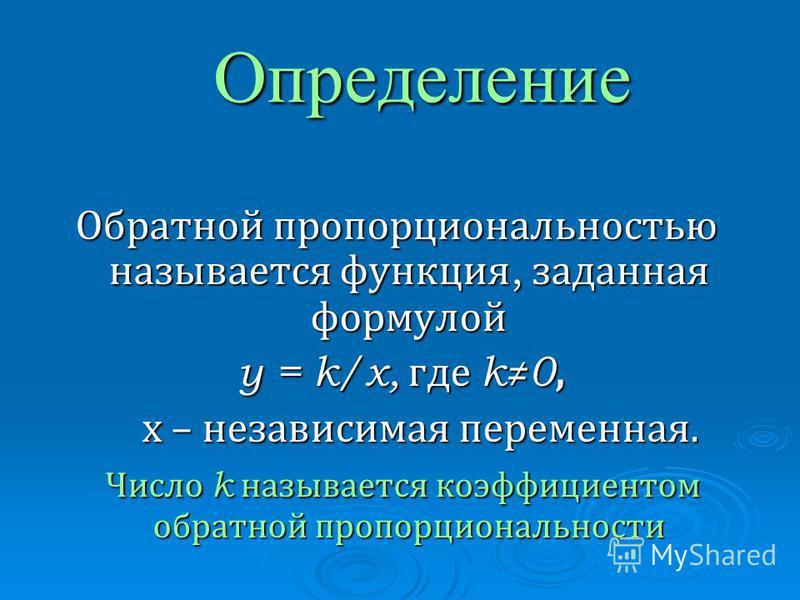 Определение Обратной пропорциональностью называется функция, заданная формулой y = k/x, где k 0, y = k/x, где k 0, х – независимая переменная. х – независимая переменная. Число k называется коэффициентом обратной пропорциональности Число k называется