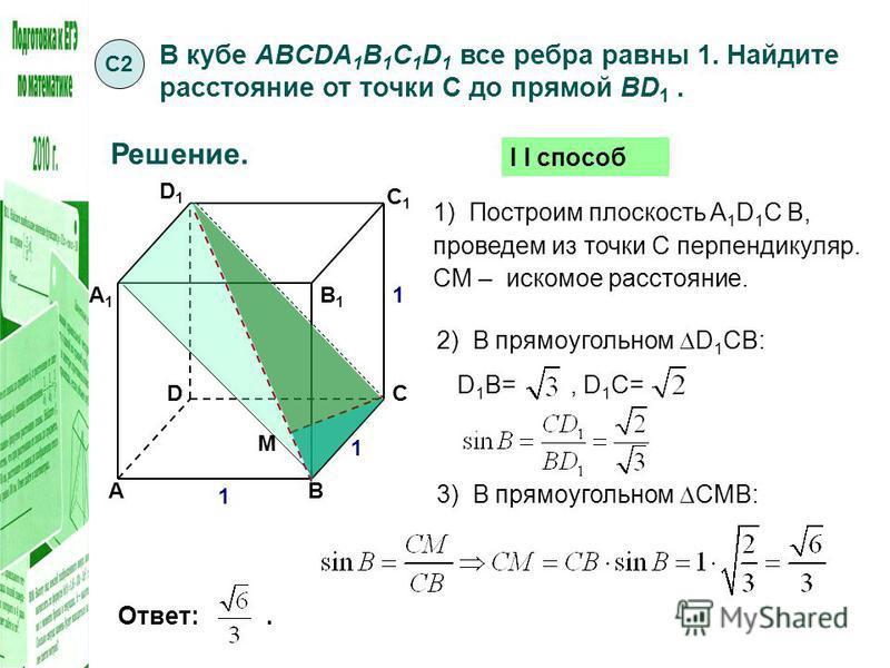 В кубе ABCDA 1 B 1 C 1 D 1 все ребра равны 1. Найдите расстояние от точки С до прямой BD 1. С2С2 Решение. Ответ:. 1 А А1А1 B B1B1 C C1C1 D D1D1 1 1 1) Построим плоскость A 1 D 1 С В, проведем из точки С перпендикуляр. СМ – искомое расстояние. М 2) В