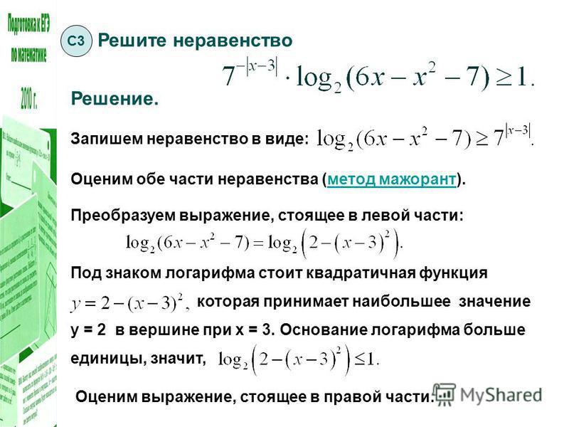 Под знаком логарифма стоит квадратичная функция которая принимает наибольшее значение у = 2 в вершине при х = 3. Основание логарифма больше единицы, значит, Решите неравенство Решение. Запишем неравенство в виде: С3 Оценим обе части неравенства (мето