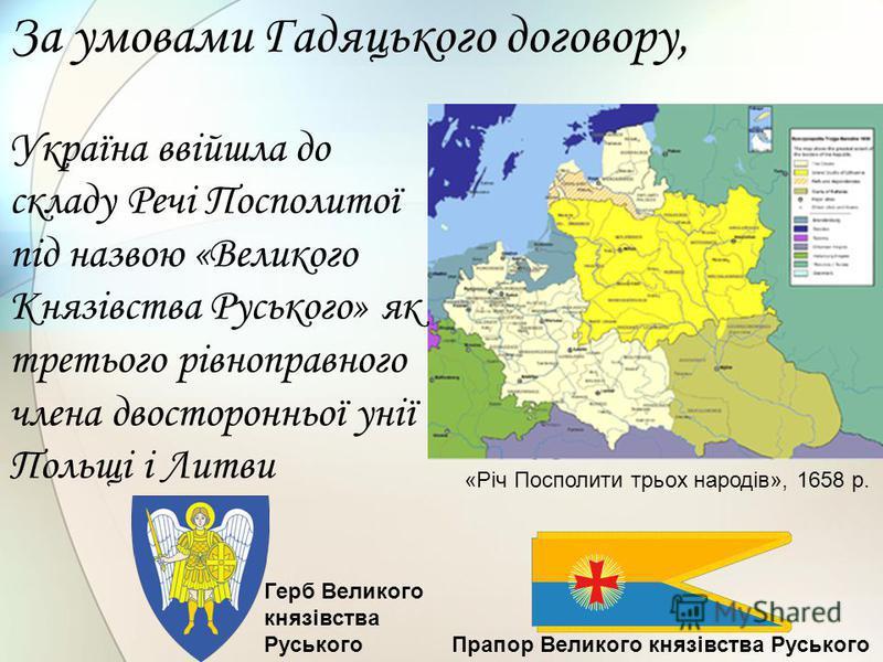 За умовами Гадяцького договору, Україна ввійшла до складу Речі Посполитої під назвою «Великого Князівства Руського» як третього рівноправного члена двосторонньої унії Польщі і Литви «Річ Посполити трьох народів», 1658 р. Герб Великого князівства Русь