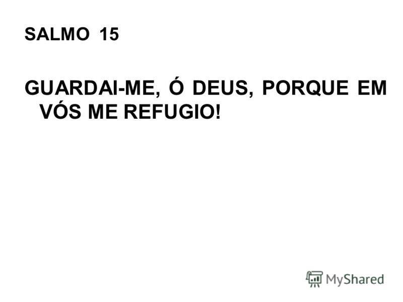 SALMO 15 GUARDAI-ME, Ó DEUS, PORQUE EM VÓS ME REFUGIO!
